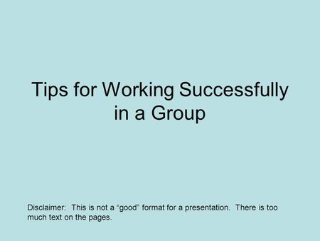 "Tips for Working Successfully in a Group Disclaimer: This is not a ""good"" format for a presentation. There is too much text on the pages."