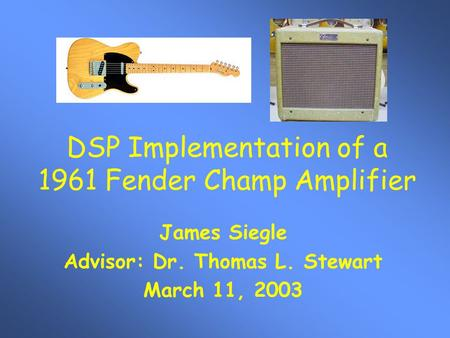 DSP Implementation of a 1961 Fender Champ Amplifier James Siegle Advisor: Dr. Thomas L. Stewart March 11, 2003.