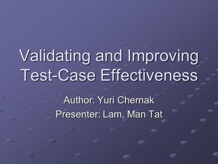 Validating and Improving Test-Case Effectiveness Author: Yuri Chernak Presenter: Lam, Man Tat.