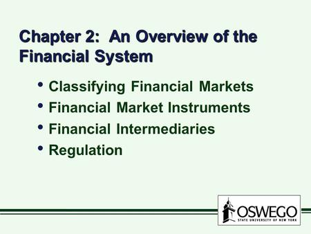 Chapter 2: An Overview of the Financial System Classifying Financial Markets Financial Market Instruments Financial Intermediaries Regulation Classifying.