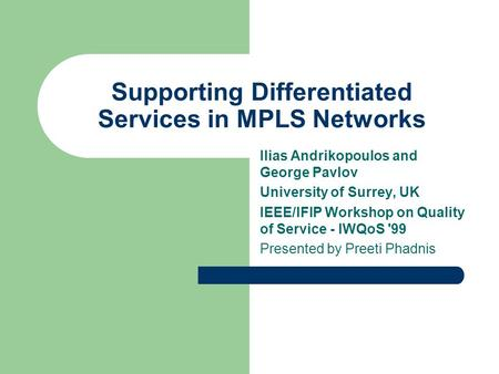 Supporting Differentiated Services in MPLS Networks Ilias Andrikopoulos and George Pavlov University of Surrey, UK IEEE/IFIP Workshop on Quality of Service.