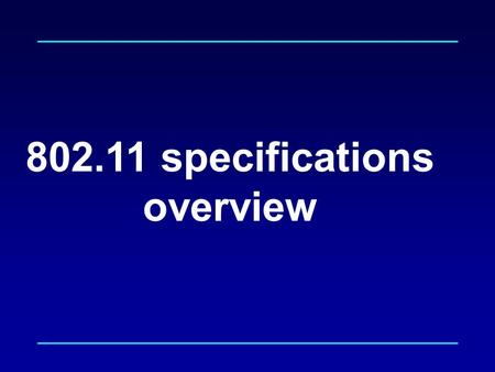 802.11 specifications overview. 802.11 Specifications MAC  Specification of layers below LLC  Associated management/control interfaces MIB Control Applications.