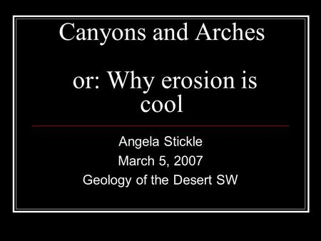 Canyons and Arches or: Why erosion is cool Angela Stickle March 5, 2007 Geology of the Desert SW.