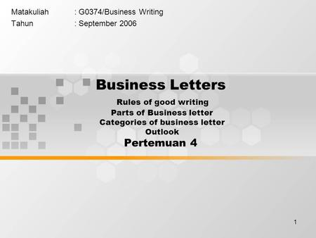 1 Matakuliah: G0374/Business Writing Tahun: September 2006 Business Letters Rules of good writing Parts of Business letter Categories of business letter.