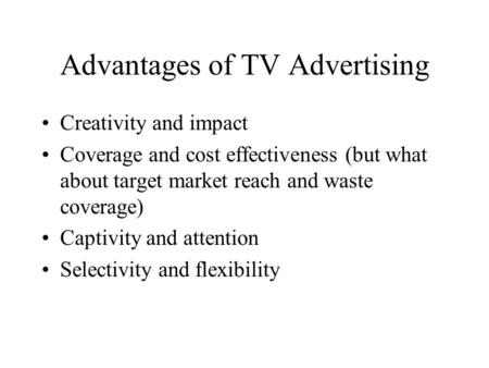 Advantages of TV Advertising Creativity and impact Coverage and cost effectiveness (but what about target market reach and waste coverage) Captivity and.