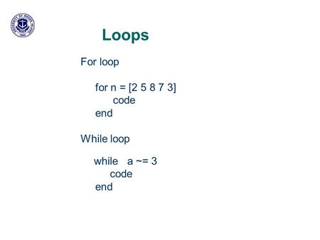 Loops For loop for n = [2 5 8 7 3] code end While loop while a ~= 3 code end.
