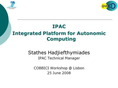 C C C ipa IPAC Integrated Platform for Autonomic Computing Stathes Hadjiefthymiades IPAC Technical Manager COBBICI Lisbon 25 June 2008.