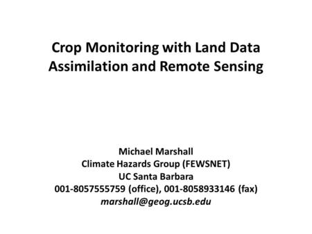 Crop Monitoring with Land Data Assimilation and Remote Sensing Michael Marshall Climate Hazards Group (FEWSNET) UC Santa Barbara 001-8057555759 (office),