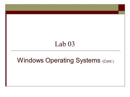 Lab 03 Windows Operating Systems (Cont.). PYP002 Preparatory Computer ScienceWindows Operating System2 Objectives Develop a good understanding of 1. The.
