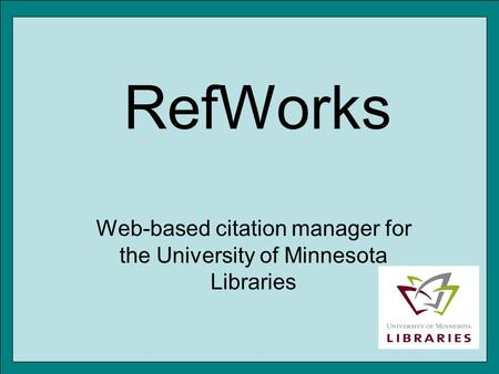 RefWorks Web-based citation manager for the University of Minnesota Libraries.