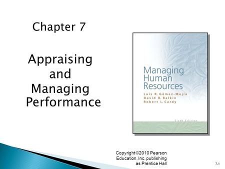 7-1 Copyright ©2010 Pearson Education, Inc. publishing as Prentice Hall Appraising and Managing Performance Chapter 7.