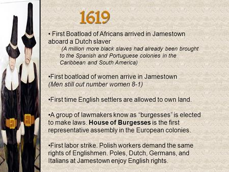 1619 First Boatload of Africans arrived in Jamestown aboard a Dutch slaver (A million more black slaves had already been brought to the Spanish and Portuguese.