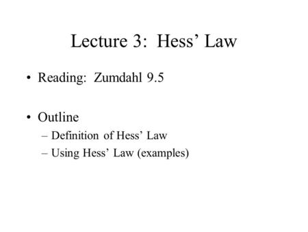 Lecture 3: Hess' Law Reading: Zumdahl 9.5 Outline –Definition of Hess' Law –Using Hess' Law (examples)