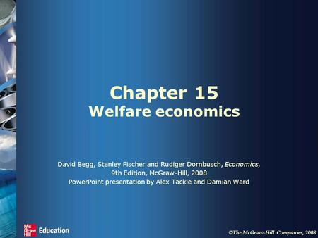 © The McGraw-Hill Companies, 2008 Chapter 15 Welfare economics David Begg, Stanley Fischer and Rudiger Dornbusch, Economics, 9th Edition, McGraw-Hill,