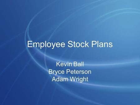 Employee Stock Plans Kevin Ball Bryce Peterson Adam Wright.