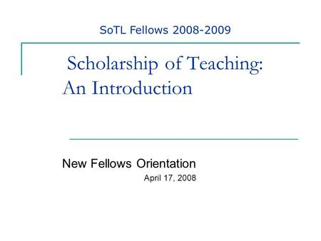 Scholarship of Teaching: An Introduction New Fellows Orientation April 17, 2008 SoTL Fellows 2008-2009.