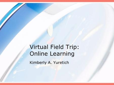 Virtual Field Trip: Online Learning Kimberly A. Yuretich.