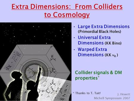 Extra Dimensions: From Colliders to Cosmology Large Extra Dimensions (Primordial Black Holes) Universal Extra Dimensions (KK Bino) Warped Extra Dimensions.