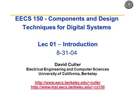 EECS 150 - Components and Design Techniques for Digital Systems Lec 01 – Introduction 8-31-04 David Culler Electrical Engineering and Computer Sciences.