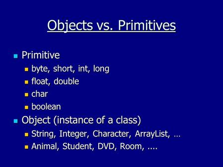 Objects vs. Primitives Primitive Primitive byte, short, int, long byte, short, int, long float, double float, double char char boolean boolean Object (instance.