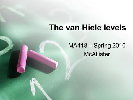 The van Hiele levels MA418 – Spring 2010 McAllister.