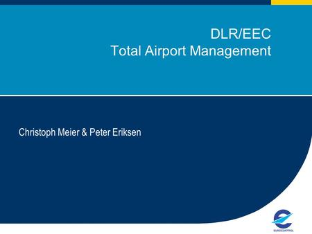 1 DLR/EEC Total Airport Management Christoph Meier & Peter Eriksen European Organisation for the Safety of Air Navigation.