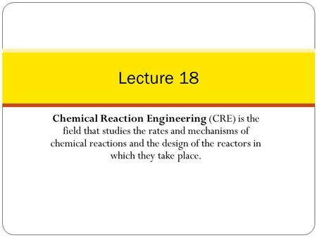 Lecture 18 Chemical Reaction Engineering (CRE) is the field that studies the rates and mechanisms of chemical reactions and the design of the reactors.