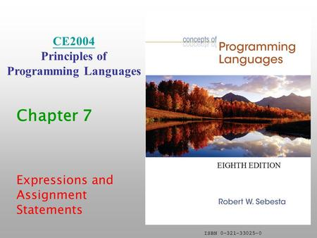 ISBN 0-321-33025-0 Chapter 7 Expressions and Assignment Statements CE2004 Principles of Programming <strong>Languages</strong> EIGHTH EDITION.