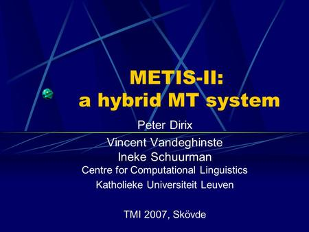 METIS-II: a hybrid MT system Peter Dirix Vincent Vandeghinste Ineke Schuurman Centre for Computational Linguistics Katholieke Universiteit Leuven TMI 2007,
