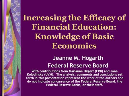Increasing the Efficacy of Financial Education: Knowledge of Basic Economics Jeanne M. Hogarth Federal Reserve Board With contributions from Marianne Hilgert.