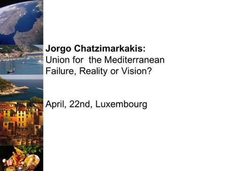 Jorgo Chatzimarkakis: Union for the Mediterranean Failure, Reality or Vision? April, 22nd, Luxembourg.