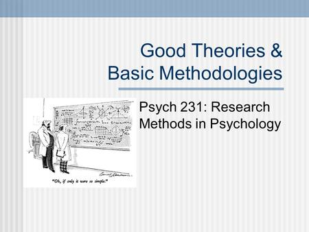 Good Theories & Basic Methodologies Psych 231: Research Methods in Psychology.
