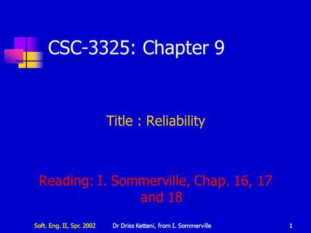 Soft. Eng. II, Spr. 2002Dr Driss Kettani, from I. Sommerville1 CSC-3325: Chapter 9 Title : Reliability Reading: I. Sommerville, Chap. 16, 17 and 18.
