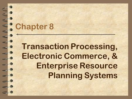 Chapter 8 Transaction Processing, Electronic Commerce, & Enterprise Resource Planning Systems.
