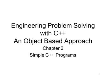 1 Engineering Problem Solving with C++ An Object Based Approach Chapter 2 Simple C++ Programs.
