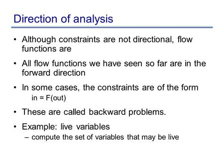 Direction of analysis Although constraints are not directional, flow functions are All flow functions we have seen so far are in the forward direction.