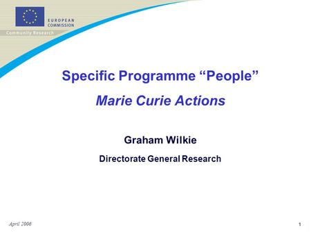 "1 April 2006 Specific Programme ""People"" Marie Curie Actions Graham Wilkie Directorate General Research."