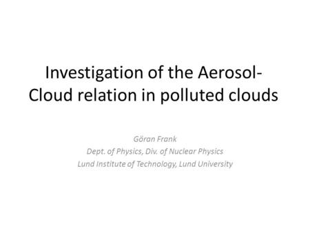 Investigation of the Aerosol- Cloud relation in polluted clouds Göran Frank Dept. of Physics, Div. of Nuclear Physics Lund Institute of Technology, Lund.