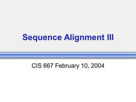 Sequence Alignment III CIS 667 February 10, 2004.