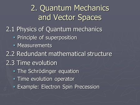 2. Quantum Mechanics and Vector Spaces 2.1 Physics of Quantum mechanics  Principle of superposition  Measurements 2.2 Redundant mathematical structure.