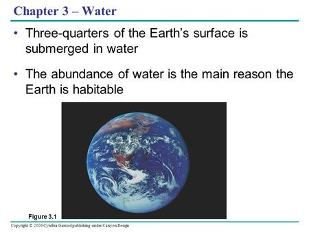Copyright © 2006 Cynthia Garrard publishing under Canyon Design Chapter 3 – Water Three-quarters of the Earth's surface is submerged in water The abundance.