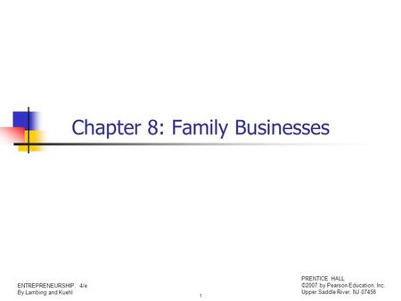 1 ENTREPRENEURSHIP, 4/e By Lambing and Kuehl PRENTICE HALL ©2007 by Pearson Education, Inc. Upper Saddle River, NJ 07458 Chapter 8: Family Businesses.