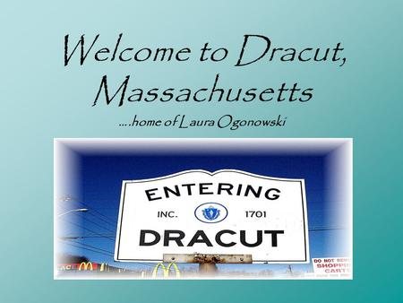 Welcome to Dracut, Massachusetts ….home of Laura Ogonowski.