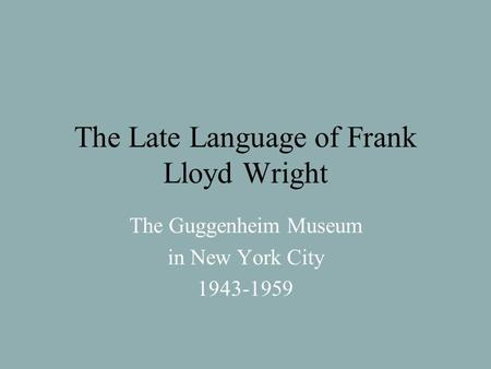 The Late Language of Frank Lloyd Wright The Guggenheim Museum in New York City 1943-1959.
