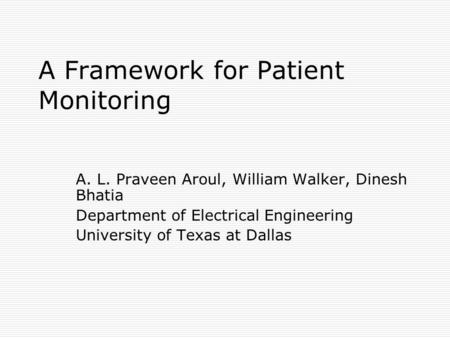 A Framework for Patient Monitoring A. L. Praveen Aroul, William Walker, Dinesh Bhatia Department of Electrical Engineering University of Texas at Dallas.
