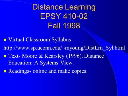 Distance Learning EPSY 410-02 Fall 1998 Virtual Classroom Syllabus  Text- Moore & Kearsley (1996). Distance.