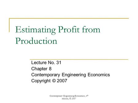 Contemporary Engineering Economics, 4 th edition, © 2007 Estimating Profit from Production Lecture No. 31 Chapter 8 Contemporary Engineering Economics.