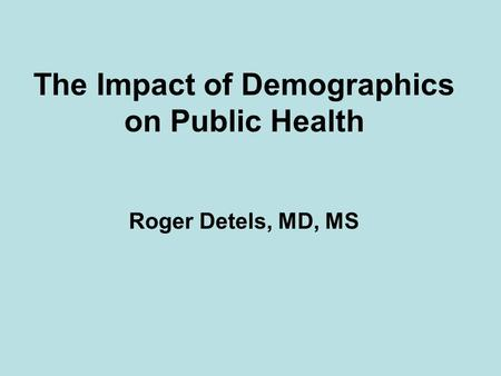 The Impact of Demographics on Public Health Roger Detels, MD, MS.