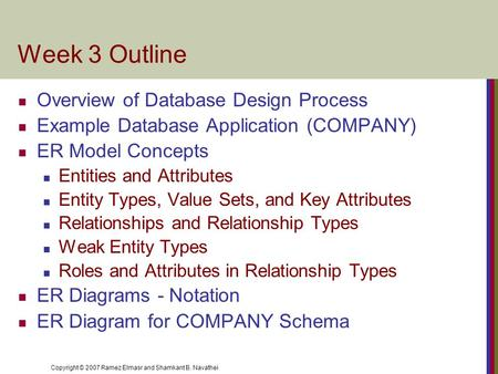 Copyright © 2007 Ramez Elmasr and Shamkant B. Navathei Week 3 Outline Overview of Database Design Process Example Database Application (COMPANY) ER Model.