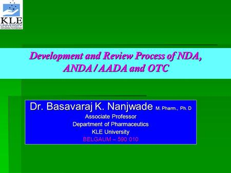 Development and Review Process of NDA, ANDA/AADA and OTC Dr. Basavaraj K. Nanjwade M. Pharm., Ph. D Associate Professor Department of Pharmaceutics KLE.